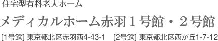 住宅型有料老人ホーム メディカルホーム1号館・2号館 [1号館] 東京都北区赤羽西4-43-1   [2号館] 東京都北区西が丘1-7-12