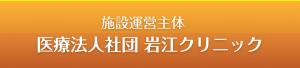 施設運営主体 医療法人社団 岩江クリニック